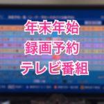 録画予約した年末年始テレビ番組20選(2016年末)