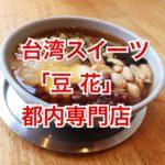 台湾定番スイーツ「豆花」を都内3店舗で食べ比べてみた